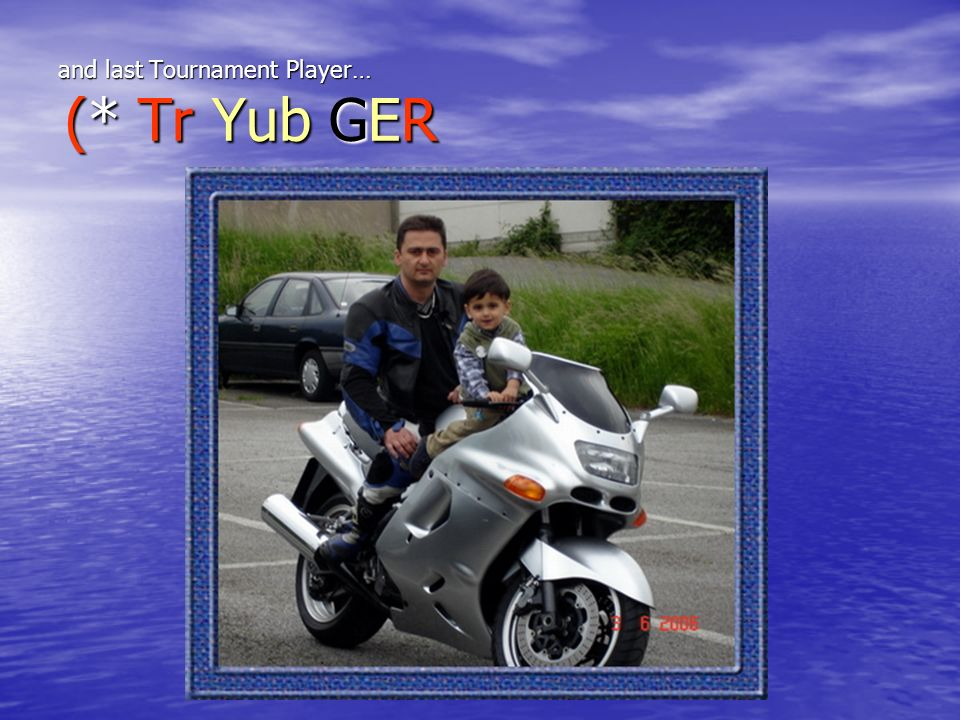 and last Tournament Player… (* Tr Yub GER