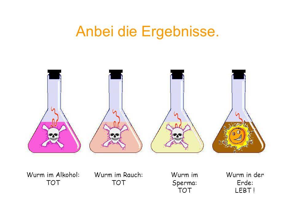 Anbei die Ergebnisse. Wurm im Alkohol: TOT Wurm im Rauch: TOT Wurm im Sperma: TOT Wurm in der Erde: LEBT !
