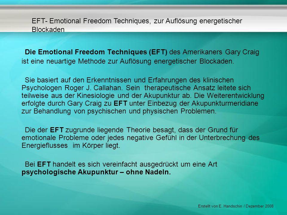 EFT- Emotional Freedom Techniques, zur Auflösung energetischer Blockaden Erstellt von E. Handschin / Dezember 2008 Die Emotional Freedom Techniques (E
