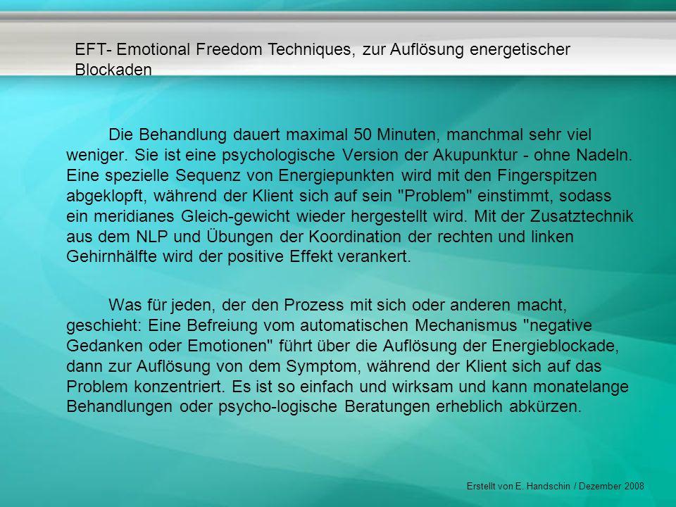 EFT- Emotional Freedom Techniques, zur Auflösung energetischer Blockaden Erstellt von E. Handschin / Dezember 2008 Die Behandlung dauert maximal 50 Mi