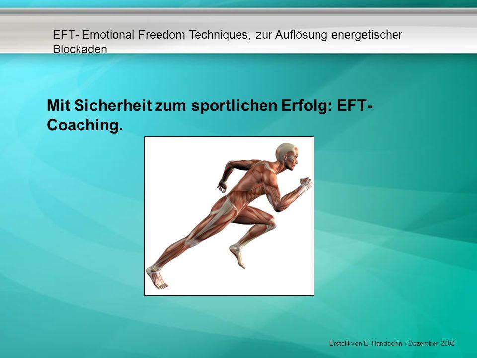 EFT- Emotional Freedom Techniques, zur Auflösung energetischer Blockaden Erstellt von E. Handschin / Dezember 2008 Mit Sicherheit zum sportlichen Erfo