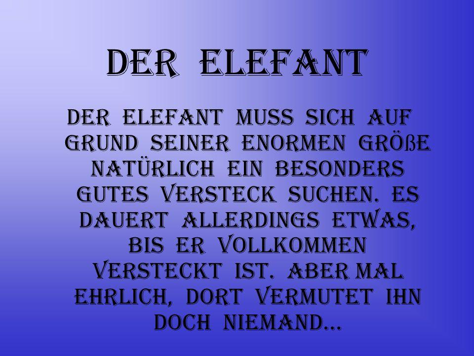 Der Elefant Der Elefant muss sich auf Grund seiner enormen Grö ß e natürlich ein besonders gutes Versteck suchen.