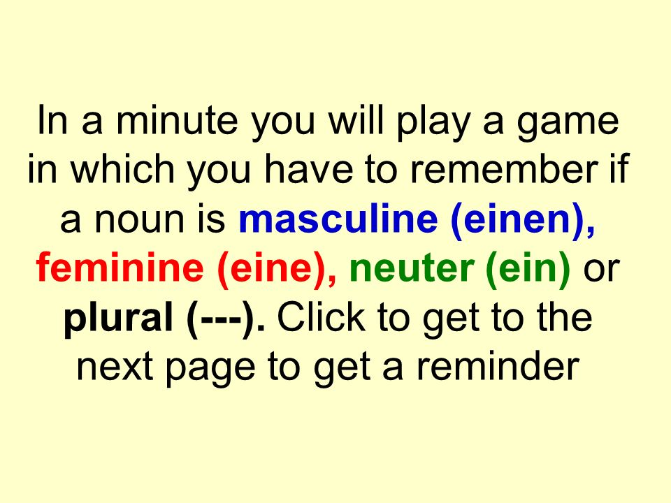 In a minute you will play a game in which you have to remember if a noun is masculine (einen), feminine (eine), neuter (ein) or plural (---).