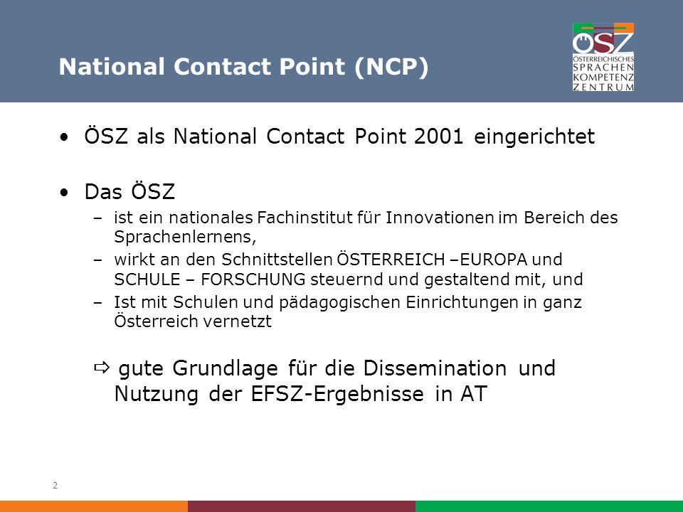 2 National Contact Point (NCP) ÖSZ als National Contact Point 2001 eingerichtet Das ÖSZ –ist ein nationales Fachinstitut für Innovationen im Bereich des Sprachenlernens, –wirkt an den Schnittstellen ÖSTERREICH –EUROPA und SCHULE – FORSCHUNG steuernd und gestaltend mit, und –Ist mit Schulen und pädagogischen Einrichtungen in ganz Österreich vernetzt gute Grundlage für die Dissemination und Nutzung der EFSZ-Ergebnisse in AT