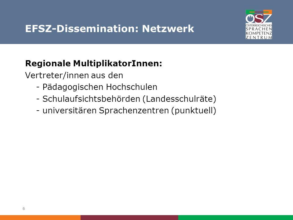 6 EFSZ-Dissemination: Netzwerk Regionale MultiplikatorInnen: Vertreter/innen aus den - Pädagogischen Hochschulen - Schulaufsichtsbehörden (Landesschulräte) - universitären Sprachenzentren (punktuell)