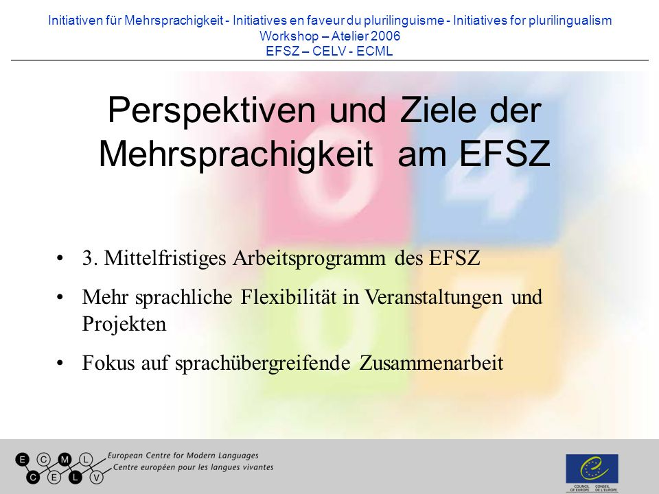 Initiativen für Mehrsprachigkeit - Initiatives en faveur du plurilinguisme - Initiatives for plurilingualism Workshop – Atelier 2006 EFSZ – CELV - ECML Perspektiven und Ziele der Mehrsprachigkeit am EFSZ 3.