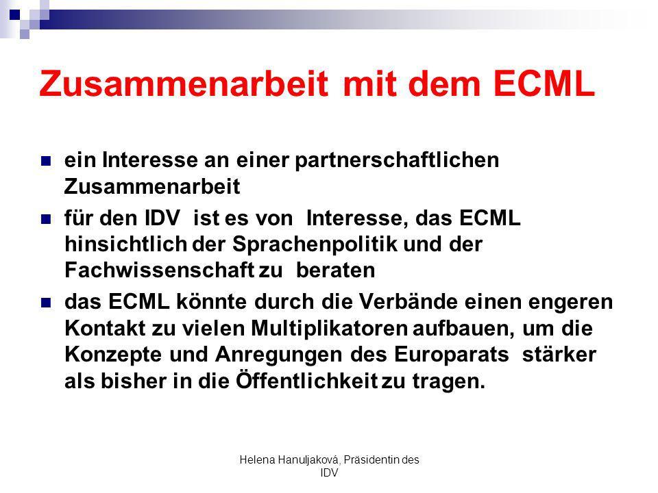 Helena Hanuljaková, Präsidentin des IDV Zusammenarbeit mit dem ECML ein Interesse an einer partnerschaftlichen Zusammenarbeit für den IDV ist es von Interesse, das ECML hinsichtlich der Sprachenpolitik und der Fachwissenschaft zu beraten das ECML könnte durch die Verbände einen engeren Kontakt zu vielen Multiplikatoren aufbauen, um die Konzepte und Anregungen des Europarats stärker als bisher in die Öffentlichkeit zu tragen.