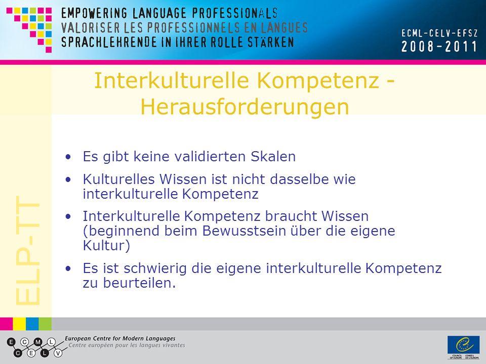 ELP-TT Interkulturelle Kompetenz - Herausforderungen Es gibt keine validierten Skalen Kulturelles Wissen ist nicht dasselbe wie interkulturelle Kompet