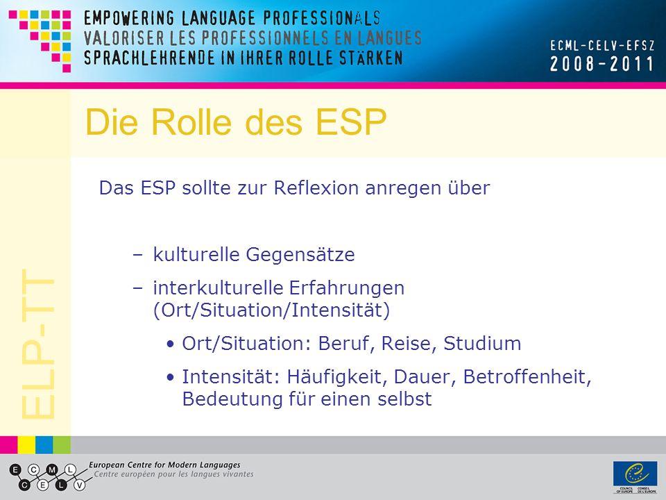 ELP-TT Die Rolle des ESP Das ESP sollte zur Reflexion anregen über –kulturelle Gegensätze –interkulturelle Erfahrungen (Ort/Situation/Intensität) Ort/