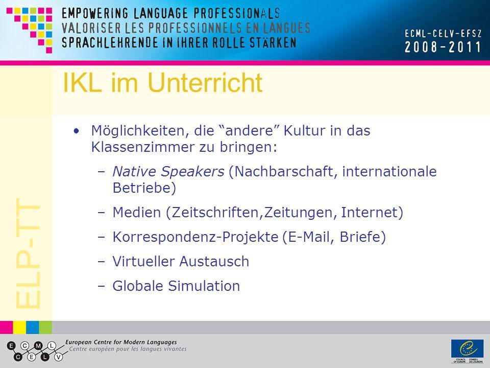 ELP-TT IKL im Unterricht Möglichkeiten, die andere Kultur in das Klassenzimmer zu bringen: –Native Speakers (Nachbarschaft, internationale Betriebe) –