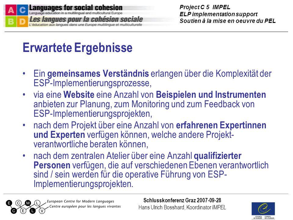 Project C 5 IMPEL ELP implementation support Soutien à la mise en oeuvre du PEL Schlusskonferenz Graz 2007-09-28 Hans Ulrich Bosshard, Koordinator IMPEL Erwartete Ergebnisse Ein gemeinsames Verständnis erlangen über die Komplexität der ESP-Implementierungsprozesse, via eine Website eine Anzahl von Beispielen und Instrumenten anbieten zur Planung, zum Monitoring und zum Feedback von ESP-Implementierungsprojekten, nach dem Projekt über eine Anzahl von erfahrenen Expertinnen und Experten verfügen können, welche andere Projekt- verantwortliche beraten können, nach dem zentralen Atelier über eine Anzahl qualifizierter Personen verfügen, die auf verschiedenen Ebenen verantwortlich sind / sein werden für die operative Führung von ESP- Implementierungsprojekten.