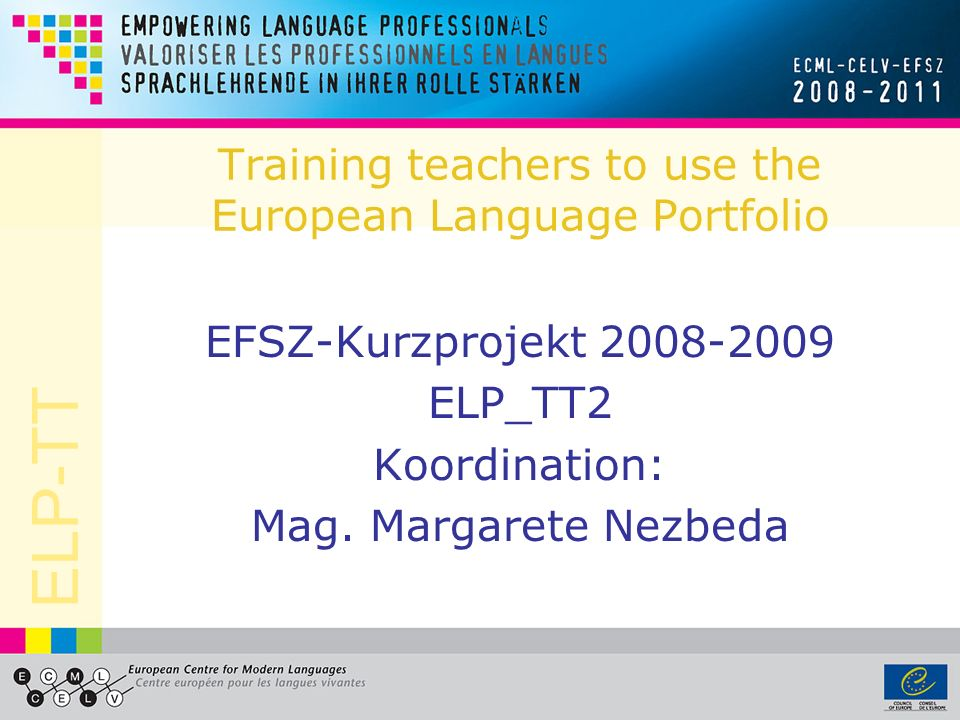 ELP-TT Training teachers to use the European Language Portfolio EFSZ-Kurzprojekt 2008-2009 ELP_TT2 Koordination: Mag. Margarete Nezbeda
