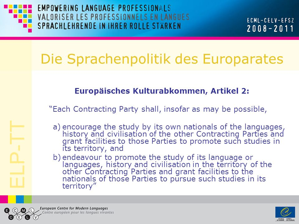 ELP-TT Die Sprachenpolitik des Europarates Europäisches Kulturabkommen, Artikel 2: Each Contracting Party shall, insofar as may be possible, a)encoura