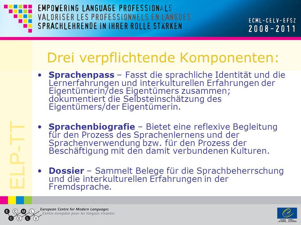 ELP-TT Drei verpflichtende Komponenten: Sprachenpass – Fasst die sprachliche Identität und die Lernerfahrungen und interkulturellen Erfahrungen der Eigentümerin/des Eigentümers zusammen; dokumentiert die Selbsteinschätzung des Eigentümers/der Eigentümerin.