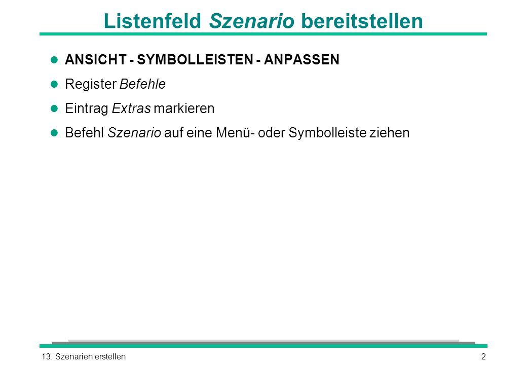 13. Szenarien erstellen2 Listenfeld Szenario bereitstellen l ANSICHT - SYMBOLLEISTEN - ANPASSEN l Register Befehle l Eintrag Extras markieren l Befehl
