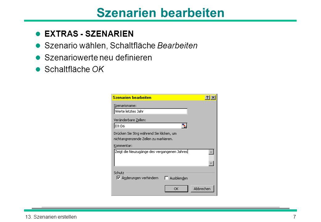 13. Szenarien erstellen7 Szenarien bearbeiten l EXTRAS - SZENARIEN l Szenario wählen, Schaltfläche Bearbeiten l Szenariowerte neu definieren l Schaltf