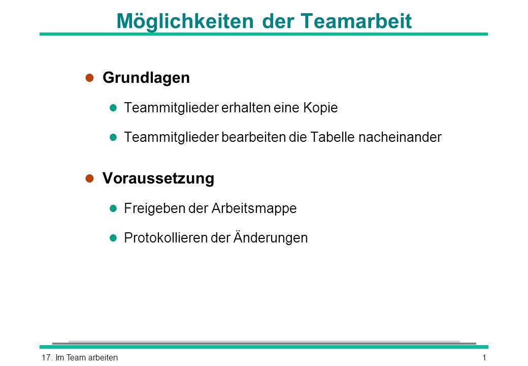 17. Im Team arbeiten1 Möglichkeiten der Teamarbeit l Grundlagen l Teammitglieder erhalten eine Kopie l Teammitglieder bearbeiten die Tabelle nacheinan
