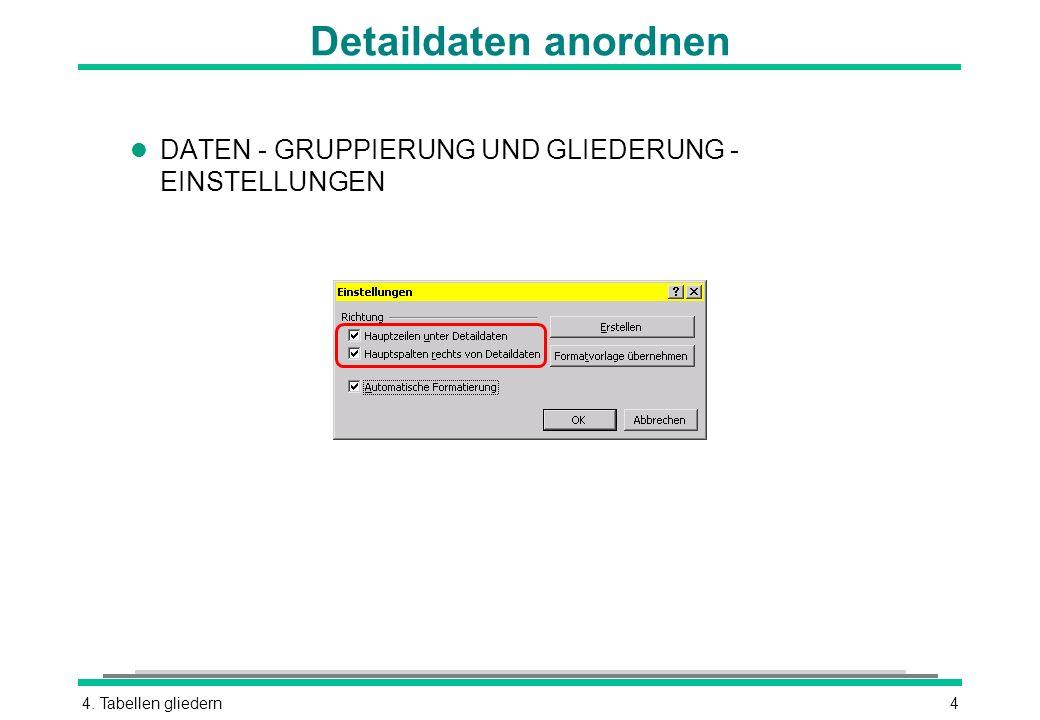 4. Tabellen gliedern4 Detaildaten anordnen l DATEN - GRUPPIERUNG UND GLIEDERUNG - EINSTELLUNGEN