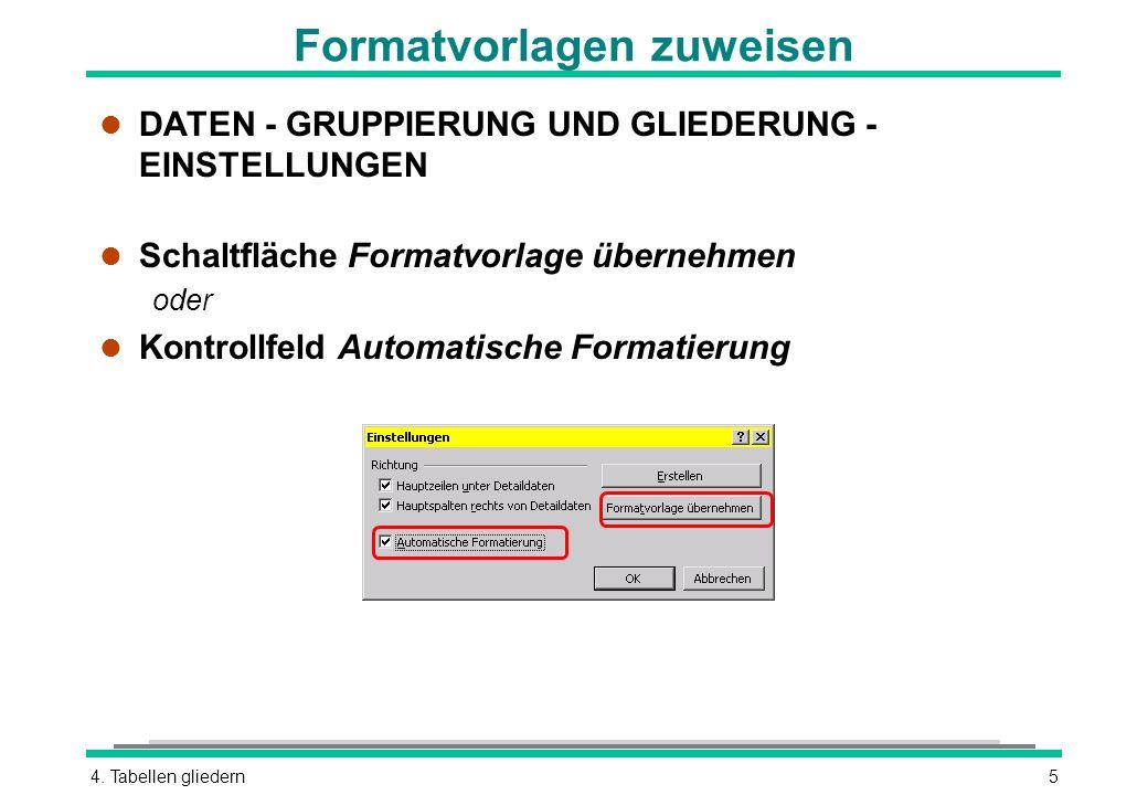 4. Tabellen gliedern5 Formatvorlagen zuweisen l DATEN - GRUPPIERUNG UND GLIEDERUNG - EINSTELLUNGEN l Schaltfläche Formatvorlage übernehmen oder l Kont