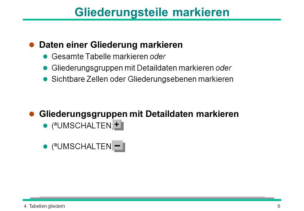 4. Tabellen gliedern6 Gliederungsteile markieren l Daten einer Gliederung markieren l Gesamte Tabelle markieren oder l Gliederungsgruppen mit Detailda