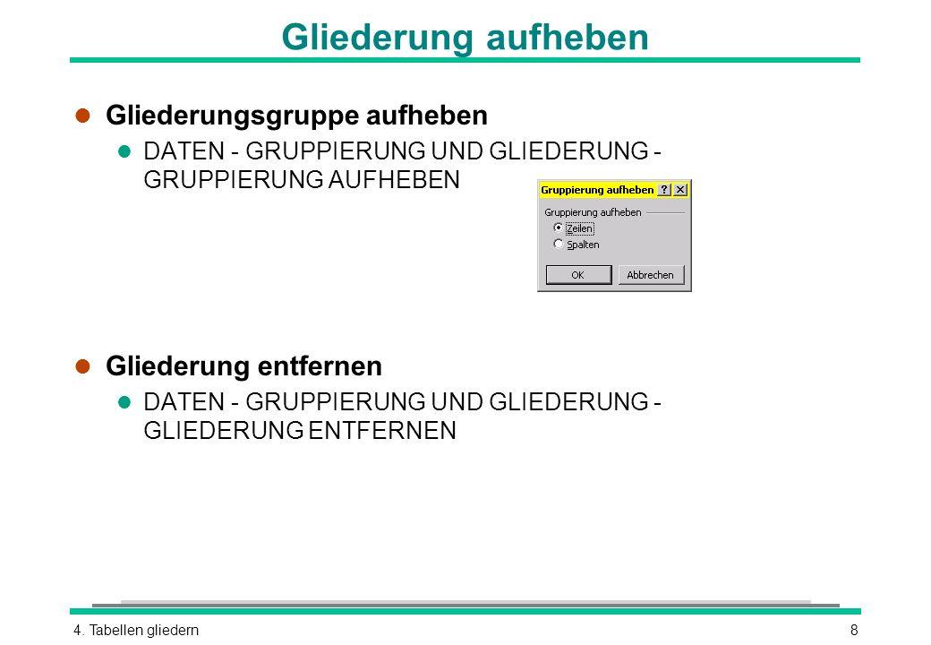 4. Tabellen gliedern8 Gliederung aufheben l Gliederungsgruppe aufheben l DATEN - GRUPPIERUNG UND GLIEDERUNG - GRUPPIERUNG AUFHEBEN l Gliederung entfer