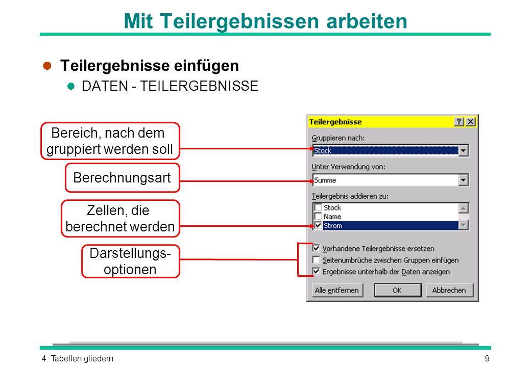 4. Tabellen gliedern9 Mit Teilergebnissen arbeiten l Teilergebnisse einfügen l DATEN - TEILERGEBNISSE Bereich, nach dem gruppiert werden soll Berechnu