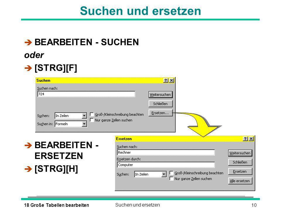 1018 Große Tabellen bearbeitenSuchen und ersetzen è BEARBEITEN - SUCHEN oder [STRG][F] è BEARBEITEN - ERSETZEN [STRG][H]