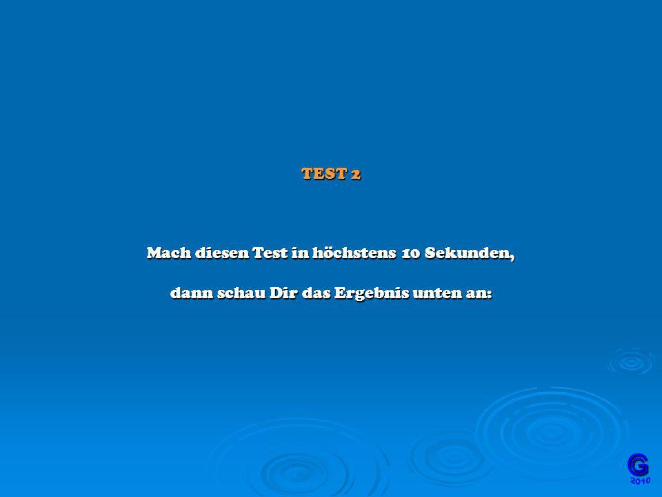 TEST 2 Mach diesen Test in höchstens 10 Sekunden, dann schau Dir das Ergebnis unten an: GG