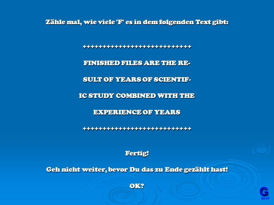 Zähle mal, wie viele F es in dem folgenden Text gibt: +++++++++++++++++++++++++++ FINISHED FILES ARE THE RE- SULT OF YEARS OF SCIENTIF- IC STUDY COMBINED WITH THE EXPERIENCE OF YEARS +++++++++++++++++++++++++++ Fertig.