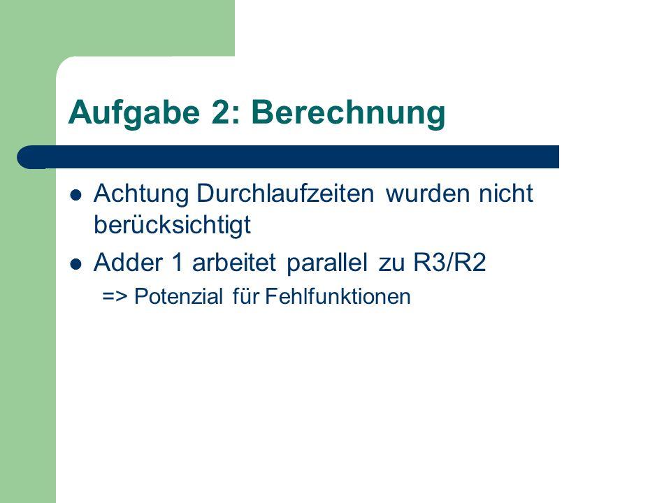 Aufgabe 2: Berechnung Achtung Durchlaufzeiten wurden nicht berücksichtigt Adder 1 arbeitet parallel zu R3/R2 => Potenzial für Fehlfunktionen