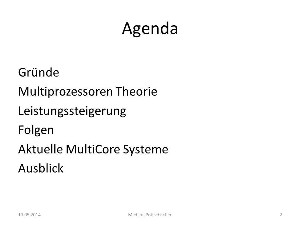 Agenda Gründe Multiprozessoren Theorie Leistungssteigerung Folgen Aktuelle MultiCore Systeme Ausblick 19.05.2014Michael Pöttschacher2