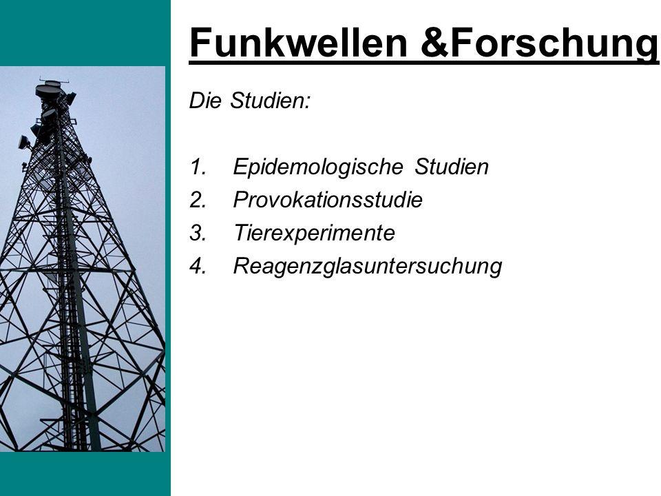 Die Studien: 1.Epidemologische Studien 2.Provokationsstudie 3.Tierexperimente 4.Reagenzglasuntersuchung Funkwellen &Forschung