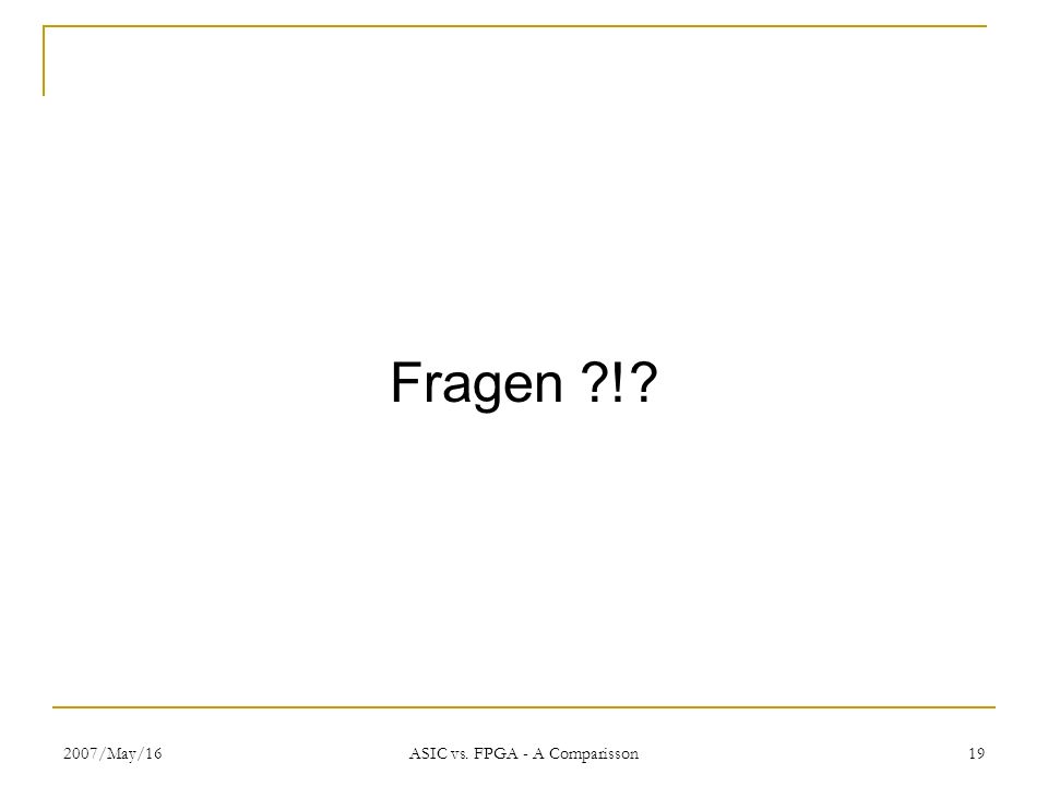 2007/May/16 ASIC vs. FPGA - A Comparisson 19 Fragen ?!?