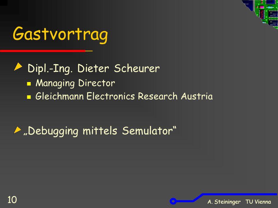 A. Steininger TU Vienna 10 Gastvortrag Dipl.-Ing. Dieter Scheurer Managing Director Gleichmann Electronics Research Austria Debugging mittels Semulato