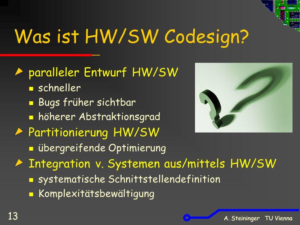 A. Steininger TU Vienna 13 Was ist HW/SW Codesign? paralleler Entwurf HW/SW schneller Bugs früher sichtbar höherer Abstraktionsgrad Partitionierung HW