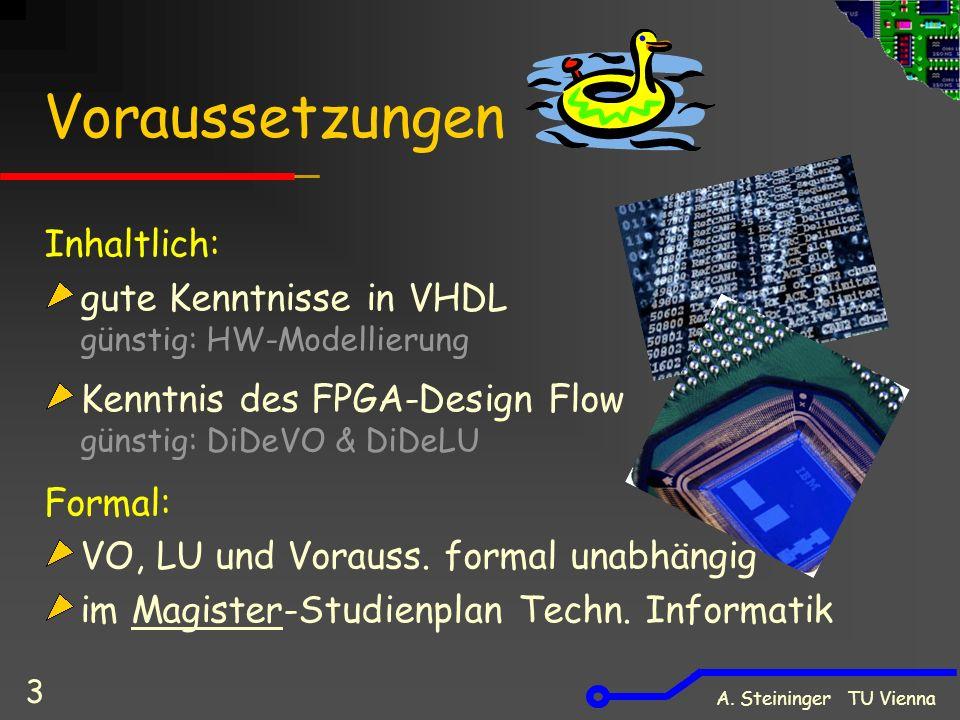 A. Steininger TU Vienna 3 Voraussetzungen Inhaltlich: gute Kenntnisse in VHDL günstig: HW-Modellierung Kenntnis des FPGA-Design Flow günstig: DiDeVO &