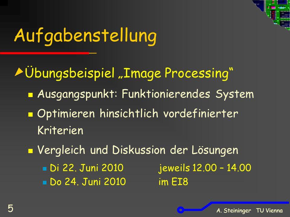 A. Steininger TU Vienna 5 Aufgabenstellung Übungsbeispiel Image Processing Ausgangspunkt: Funktionierendes System Optimieren hinsichtlich vordefiniert