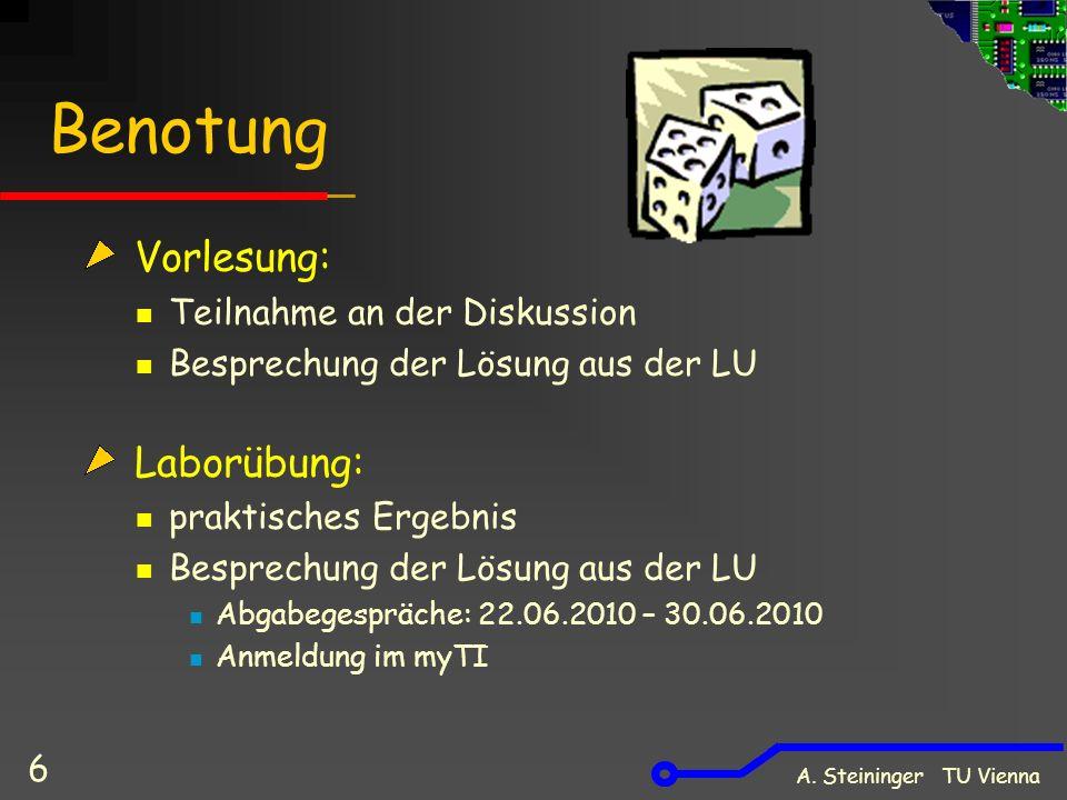 A. Steininger TU Vienna 6 Benotung Vorlesung: Teilnahme an der Diskussion Besprechung der Lösung aus der LU Laborübung: praktisches Ergebnis Besprechu