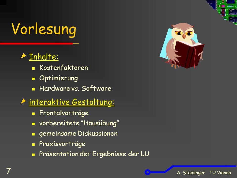 A. Steininger TU Vienna 7 Vorlesung Inhalte: Kostenfaktoren Optimierung Hardware vs. Software interaktive Gestaltung: Frontalvorträge vorbereitete Hau