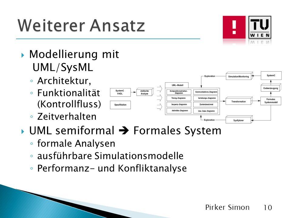 Modellierung mit UML/SysML Architektur, Funktionalität (Kontrollfluss) Zeitverhalten UML semiformal Formales System formale Analysen ausführbare Simulationsmodelle Performanz- und Konfliktanalyse Pirker Simon 10