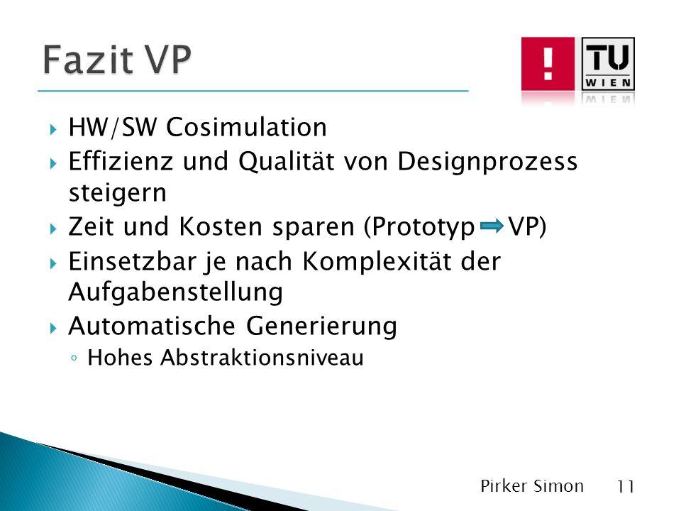 HW/SW Cosimulation Effizienz und Qualität von Designprozess steigern Zeit und Kosten sparen (Prototyp VP) Einsetzbar je nach Komplexität der Aufgabenstellung Automatische Generierung Hohes Abstraktionsniveau Pirker Simon 11