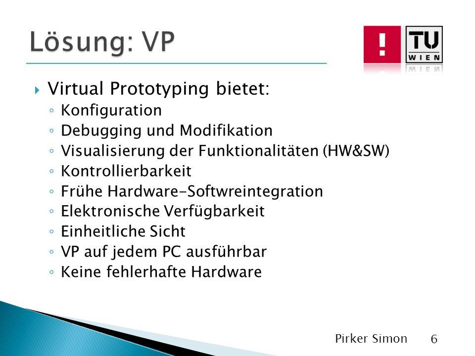 Virtual Prototyping bietet: Konfiguration Debugging und Modifikation Visualisierung der Funktionalitäten (HW&SW) Kontrollierbarkeit Frühe Hardware-Softwreintegration Elektronische Verfügbarkeit Einheitliche Sicht VP auf jedem PC ausführbar Keine fehlerhafte Hardware Pirker Simon 6