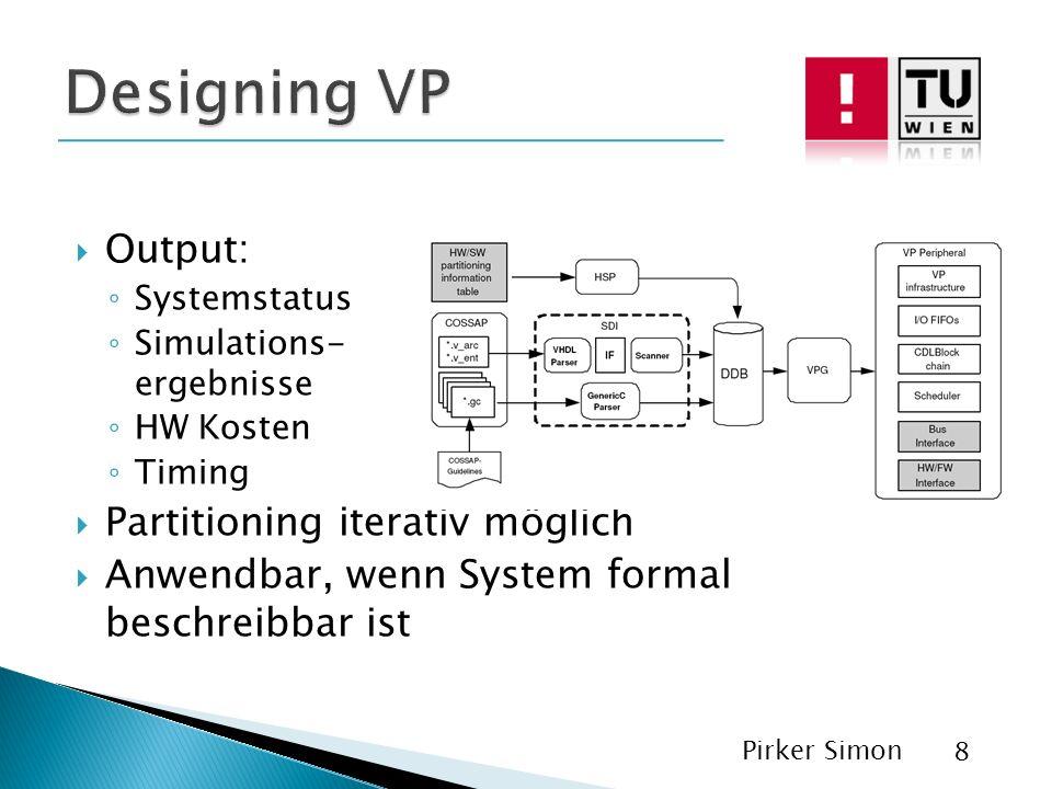 Output: Systemstatus Simulations- ergebnisse HW Kosten Timing Partitioning iterativ möglich Anwendbar, wenn System formal beschreibbar ist Pirker Simon 8