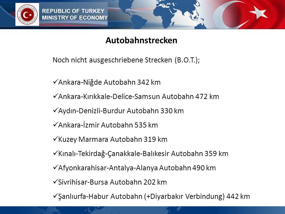 Autobahnstrecken Noch nicht ausgeschriebene Strecken (B.O.T.); Ankara-Niğde Autobahn 342 km Ankara-Kırıkkale-Delice-Samsun Autobahn 472 km Aydın-Deniz