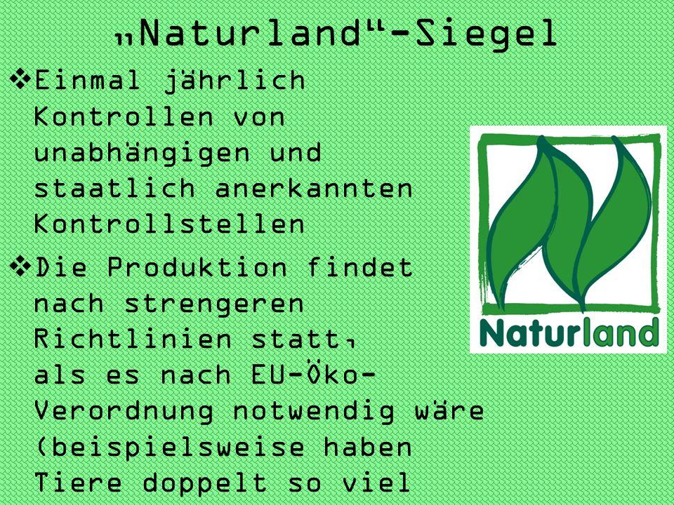 Naturland-Siegel Einmal jährlich Kontrollen von unabhängigen und staatlich anerkannten Kontrollstellen Die Produktion findet nach strengeren Richtlini