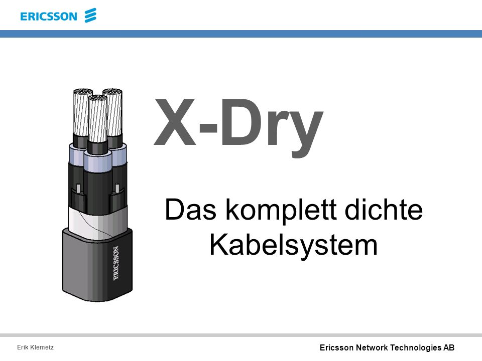 Ericsson Network Technologies AB Erik Klemetz X-Dry Das komplett dichte Kabelsystem