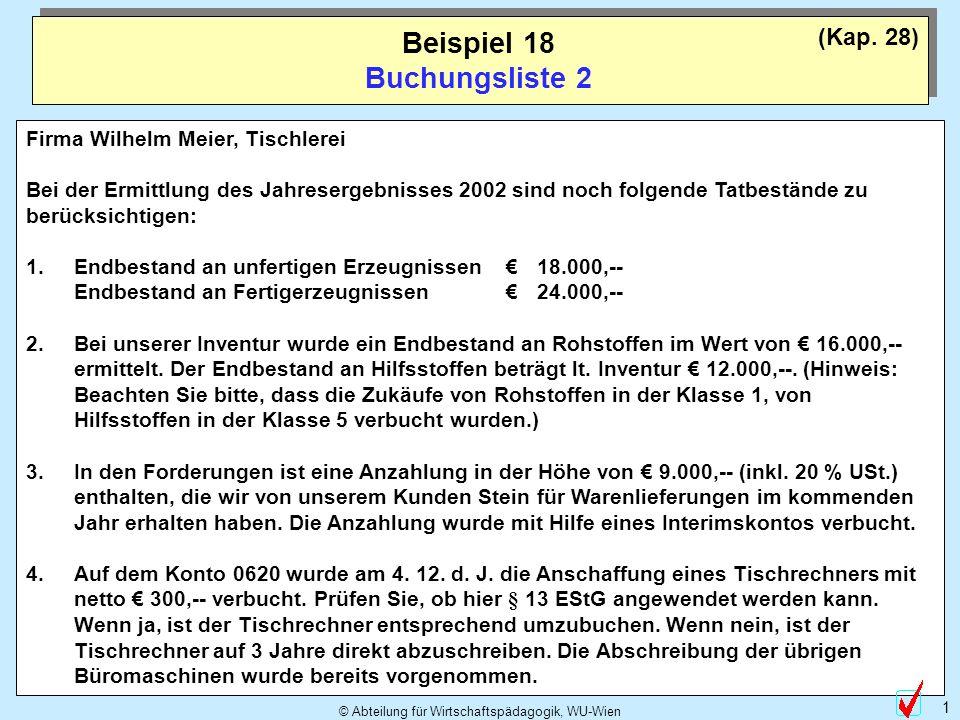 © Abteilung für Wirtschaftspädagogik, WU-Wien 1 Beispiel 18 Buchungsliste 2 Firma Wilhelm Meier, Tischlerei Bei der Ermittlung des Jahresergebnisses 2002 sind noch folgende Tatbestände zu berücksichtigen: 1.Endbestand an unfertigen Erzeugnissen18.000,-- Endbestand an Fertigerzeugnissen24.000,-- 2.Bei unserer Inventur wurde ein Endbestand an Rohstoffen im Wert von 16.000,-- ermittelt.