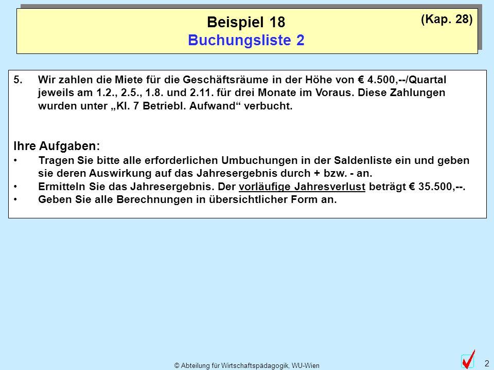 © Abteilung für Wirtschaftspädagogik, WU-Wien 2 Beispiel 18 Buchungsliste 2 5.Wir zahlen die Miete für die Geschäftsräume in der Höhe von 4.500,--/Quartal jeweils am 1.2., 2.5., 1.8.