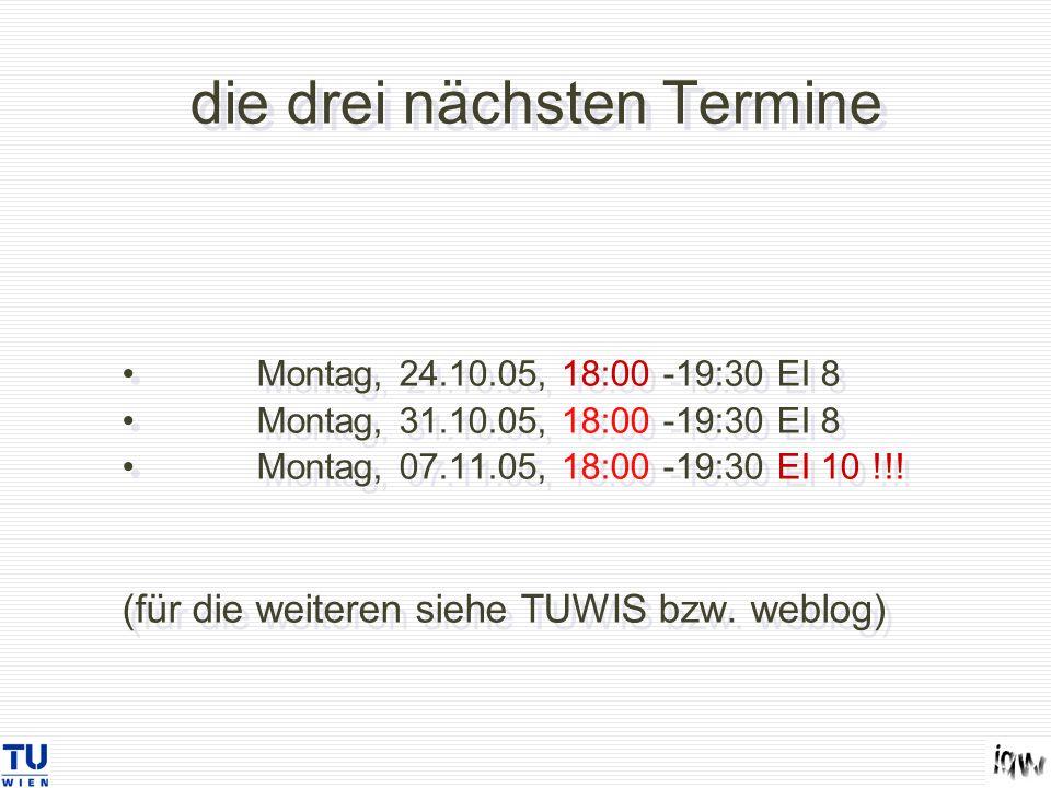 die drei nächsten Termine Montag, 24.10.05, 18:00 -19:30 EI 8 Montag, 31.10.05, 18:00 -19:30 EI 8 Montag, 07.11.05, 18:00 -19:30 EI 10 !!! (für die we