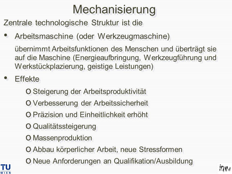 Mechanisierung Zentrale technologische Struktur ist die Arbeitsmaschine (oder Werkzeugmaschine) übernimmt Arbeitsfunktionen des Menschen und überträgt